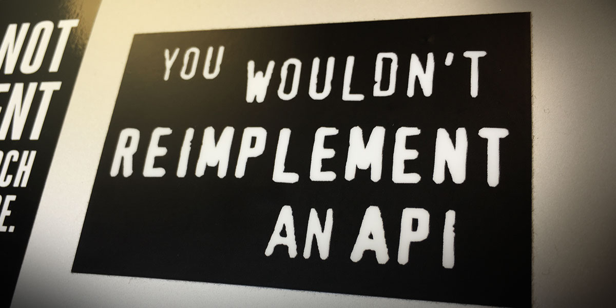 You Wouldn't Reimplement an API